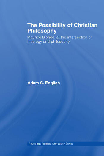 The Possibility of Christian Philosophy Maurice Blondel at the Intersection of Theology and Philosophy book cover