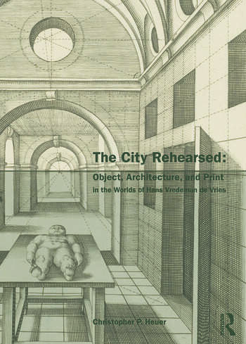 The City Rehearsed Object, Architecture, and Print in the Worlds of Hans Vredeman de Vries book cover