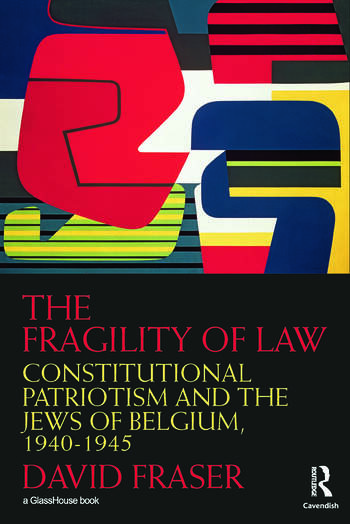 The Fragility of Law Constitutional Patriotism and the Jews of Belgium, 1940–1945 book cover