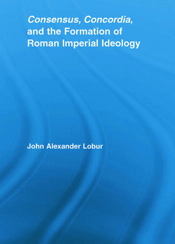 Consensus, Concordia and the Formation of Roman Imperial Ideology book cover