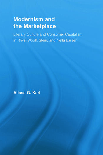 Modernism and the Marketplace Literary Culture and Consumer Capitalism in Rhys, Woolf, Stein, and Nella Larsen book cover
