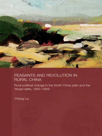 Peasants and Revolution in Rural China Rural Political Change in the North China Plain and the Yangzi Delta, 1850-1949 book cover