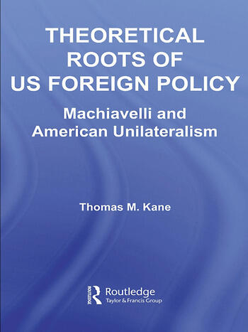 Theoretical Roots of US Foreign Policy Machiavelli and American Unilateralism book cover
