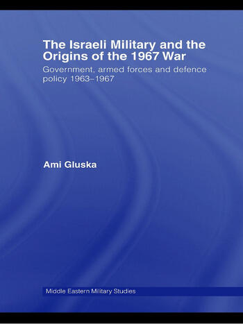The Israeli Military and the Origins of the 1967 War Government, Armed Forces and Defence Policy 1963–67 book cover