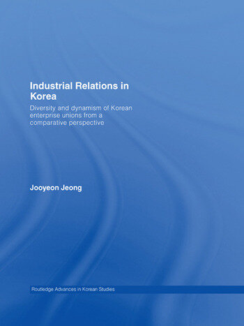 Industrial Relations in Korea Diversity and Dynamism of Korean Enterprise Unions from a Comparative Perspective book cover