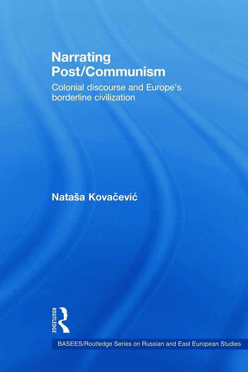 Narrating Post/Communism Colonial Discourse and Europe's Borderline Civilization book cover