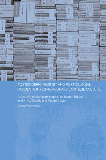 Postmodern, Feminist and Postcolonial Currents in Contemporary Japanese Culture A Reading of Murakami Haruki, Yoshimoto Banana, Yoshimoto Takaaki and Karatani Kojin book cover