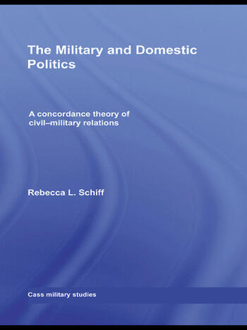 The Military and Domestic Politics A Concordance Theory of Civil-Military Relations book cover
