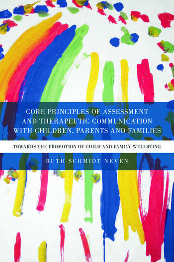Core Principles of Assessment and Therapeutic Communication with Children, Parents and Families Towards the Promotion of Child and Family Wellbeing book cover
