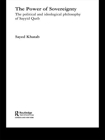 The Power of Sovereignty The Political and Ideological Philosophy of Sayyid Qutb book cover