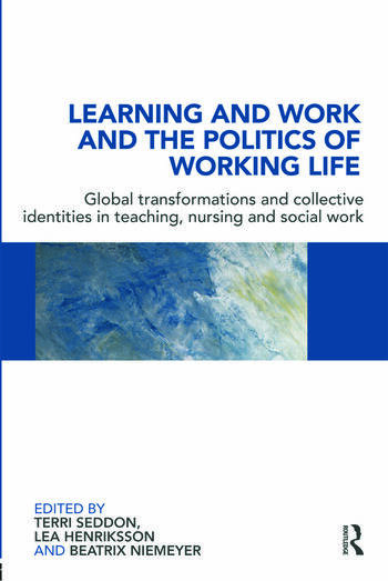 Learning and Work and the Politics of Working Life Global Transformations and Collective Identities in Teaching, Nursing and Social Work book cover