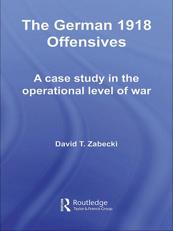 The German 1918 Offensives A Case Study in The Operational Level of War book cover