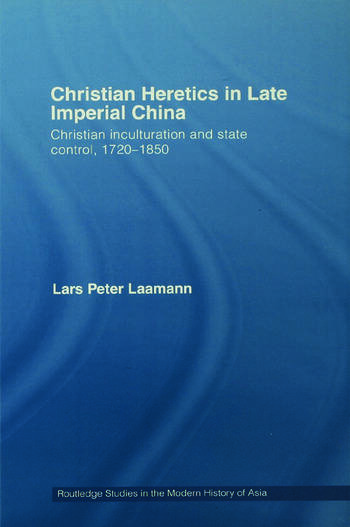 Christian Heretics in Late Imperial China Christian Inculturation and State Control, 1720-1850 book cover