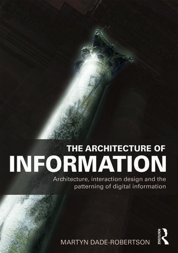 The Architecture of Information Architecture, Interaction Design and the Patterning of Digital Information book cover