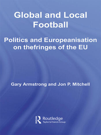 Global and Local Football Politics and Europeanization on the fringes of the EU book cover