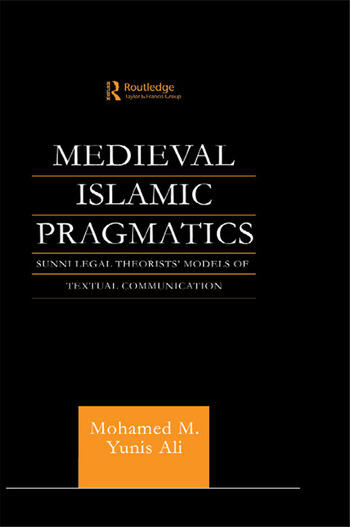 Medieval Islamic Pragmatics Sunni Legal Theorists' Models of Textual Communication book cover