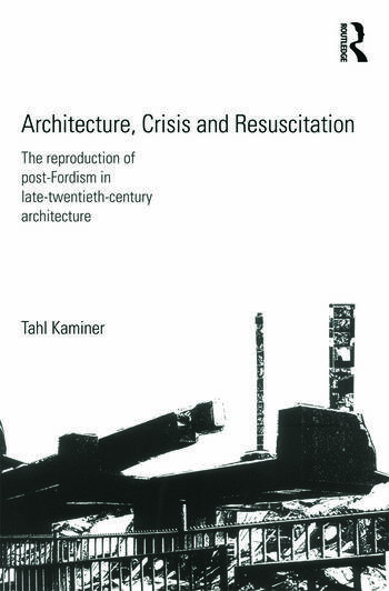 Architecture, Crisis and Resuscitation The Reproduction of Post-Fordism in Late-Twentieth-Century Architecture book cover