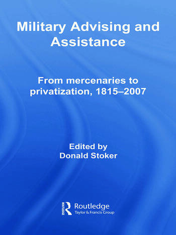 Military Advising and Assistance: From Mercenaries to Privatization,  1815–2007