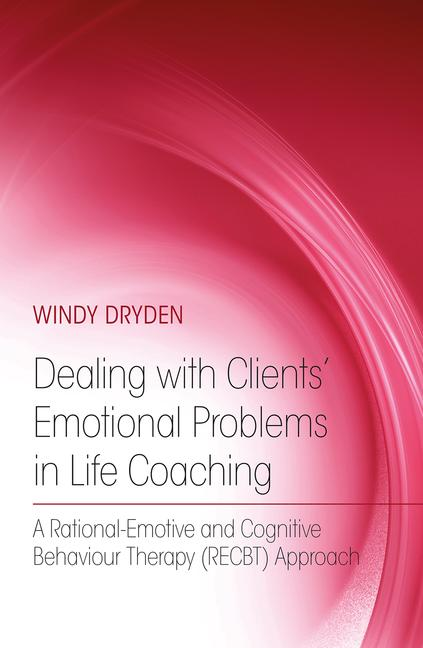 Dealing with Clients' Emotional Problems in Life Coaching A Rational-Emotive and Cognitive Behaviour Therapy (RECBT) Approach book cover
