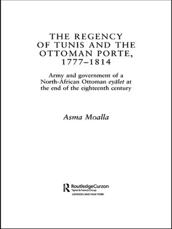 The Regency of Tunis and the Ottoman Porte, 1777-1814 Army and Government of a North-African Eyâlet at the End of the Eighteenth Century book cover