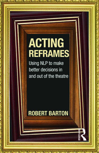 Acting Reframes Using NLP to Make Better Decisions In and Out of the Theatre book cover