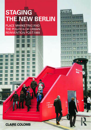 Staging the New Berlin Place Marketing and the Politics of Urban Reinvention Post-1989 book cover