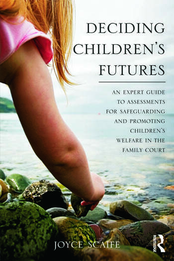 Deciding Children's Futures An Expert Guide to Assessments for Safeguarding and Promoting Children's Welfare in the Family Court book cover
