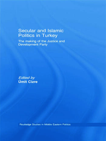 Secular and Islamic Politics in Turkey The Making of the Justice and Development Party book cover