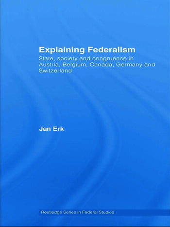 Explaining Federalism State, society and congruence in Austria, Belgium, Canada, Germany and Switzerland book cover