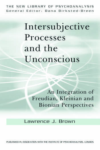 Intersubjective Processes and the Unconscious An Integration of Freudian, Kleinian and Bionian Perspectives book cover
