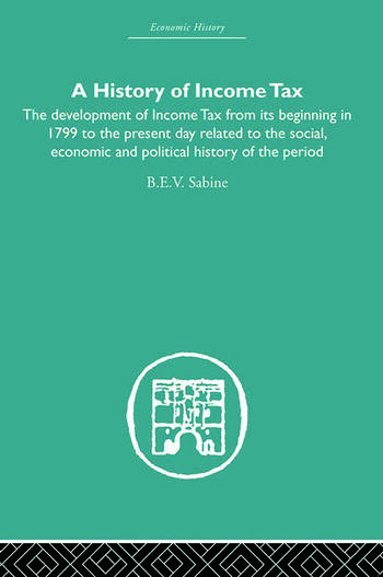 History of Income Tax the Development of Income Tax from its beginning in 1799 to the present day related to the social, economic and political history of the period book cover