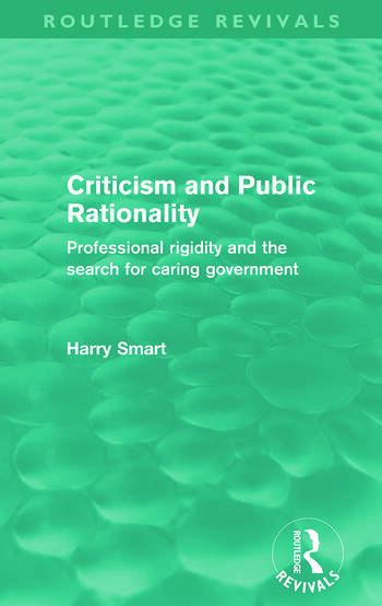 Criticism and Public Rationality (Routledge Revivals) Proffesional Rigidity and the Search for Caring Government book cover