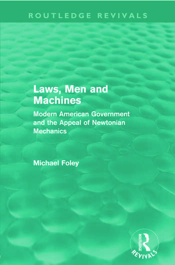 Laws, Men and Machines (Routledge Revivals) Modern American Government and the Appeal of Newtonian Mechanics book cover
