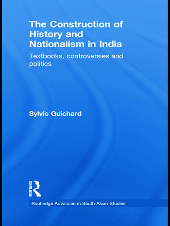 The Construction of History and Nationalism in India Textbooks, Controversies and Politics book cover