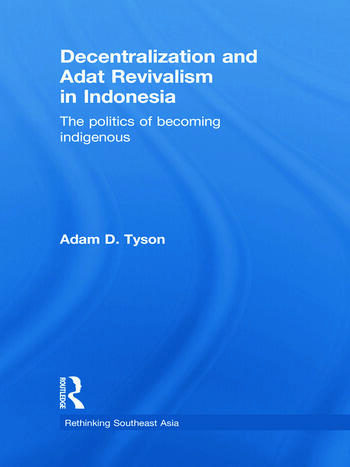 Decentralization and Adat Revivalism in Indonesia The Politics of Becoming Indigenous book cover