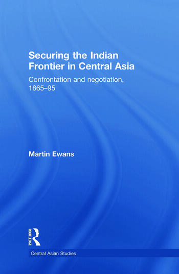 Securing the Indian Frontier in Central Asia Confrontation and Negotiation, 1865-1895 book cover