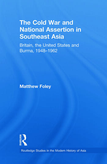 The Cold War and National Assertion in Southeast Asia Britain, the United States and Burma, 1948–1962 book cover