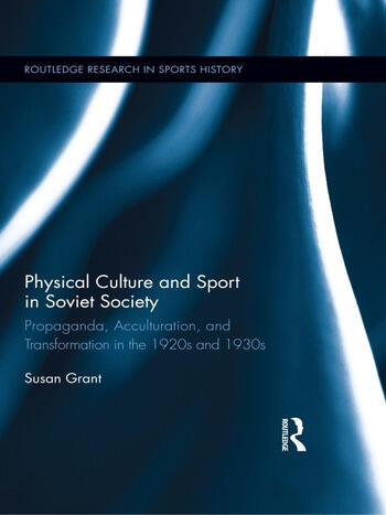 Physical Culture and Sport in Soviet Society Propaganda, Acculturation, and Transformation in the 1920s and 1930s book cover