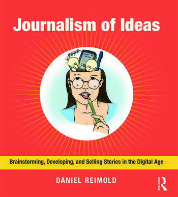 Journalism of Ideas Brainstorming, Developing, and Selling Stories in the Digital Age book cover