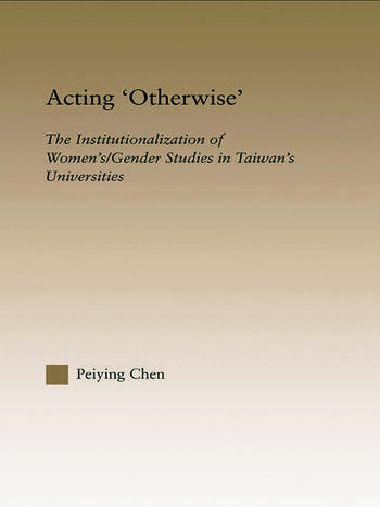 Acting Otherwise The Institutionalization of Women's / Gender Studies in Taiwan's Universities book cover