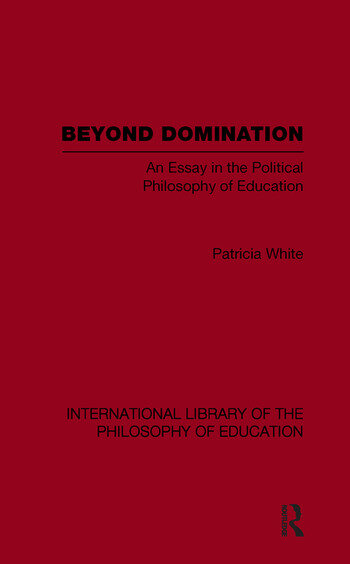 Beyond Domination (International Library of the Philosophy of Education Volume 23) An Essay in the Political Philosophy of Education book cover