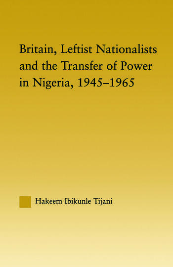 Britain, Leftist Nationalists and the Transfer of Power in Nigeria, 1945-1965 book cover
