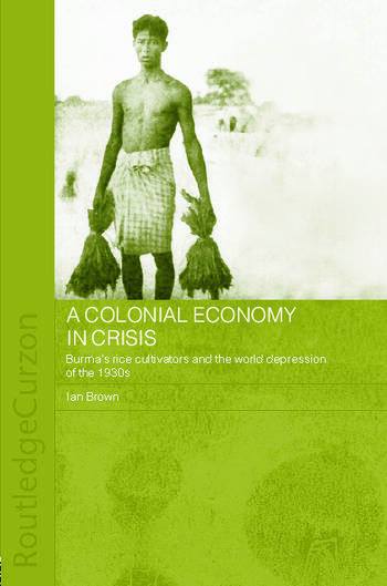 A Colonial Economy in Crisis Burma's Rice Cultivators and the World Depression of the 1930s book cover