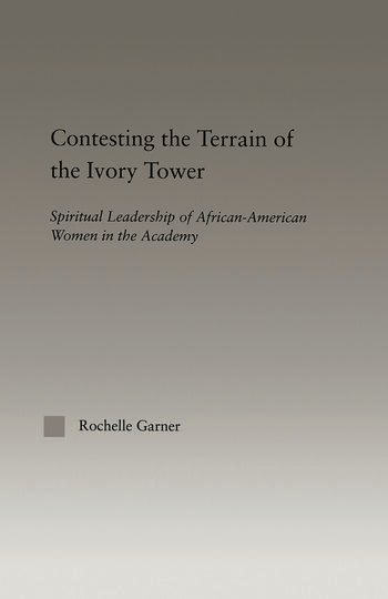 Contesting the Terrain of the Ivory Tower Spiritual Leadership of African American Women in the Academy book cover
