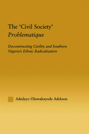 The 'Civil Society' Problematique Deconstructing Civility and Southern Nigeria's Ethnic Radicalization book cover