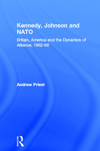 Kennedy, Johnson and NATO Britain, America and the Dynamics of Alliance, 1962-68 book cover