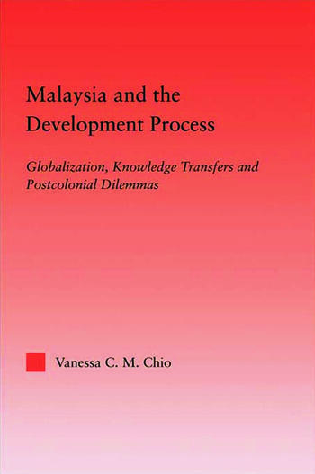 Malaysia and the Development Process Globalization, Knowledge Transfers and Postcolonial Dilemmas book cover