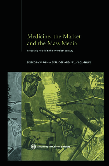Medicine, the Market and the Mass Media Producing Health in the Twentieth Century book cover