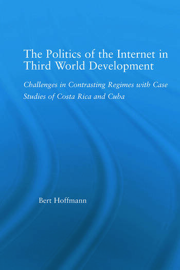 The Politics of the Internet in Third World Development Challenges in Contrasting Regimes with Case Studies of Costa Rica and Cuba book cover