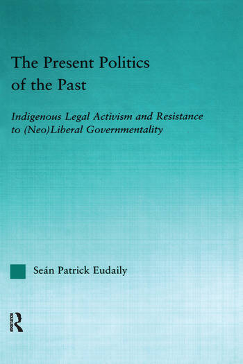 The Present Politics of the Past Indigenous Legal Activism and Resistance to (Neo)Liberal Governmentality book cover